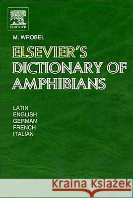 Elsevier's Dictionary of Amphibians : Latin, English, French, German and Italian Murray Wrobel Murray Wrobel 9780444513748