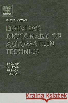 Elsevier's Dictionary of Automation Technics : In English, German, French and Russian B. Zhelyazova 9780444515339