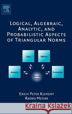 Logical, Algebraic, Analytic and Probabilistic Aspects of Triangular Norms Erich Peter Klement Radko Mesiar 9780444518149