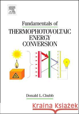 Fundamentals of Thermophotovoltaic Energy Conversion [With CDROM] Donald Chubb 9780444527219