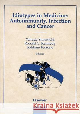 Idiotypes in Medicine: Autoimmunity, Infection and Cancer Kennedy, R.C., Ferrone, S., Shoenfeld, Y. 9780444828071