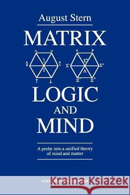 Matrix Logic and Mind : A Probe into a Unified Theory of Mind and Matter August Stern A. Stern Arjen Sevenster 9780444887986