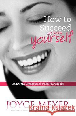 How to Succeed at Being Yourself: Finding the Confidence to Fulfill Your Destiny Joyce Meyer 9780446532044 Faithwords