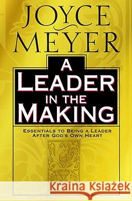 A Leader in the Making: Essentials to Being a Leader After God's Own Heart Joyce Meyer 9780446532051 Faithwords