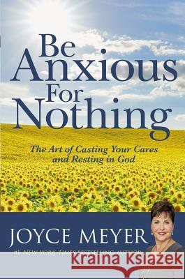 Be Anxious for Nothing: The Art of Casting Your Cares and Resting in God Joyce Meyer 9780446532129 Faithwords