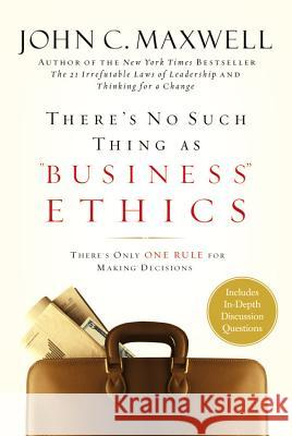 There's No Such Thing as Business Ethics: There's Only One Rule for Making Decisions John C. Maxwell 9780446532297