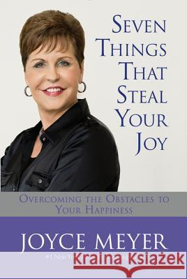 Seven Things That Steal Your Joy: Overcoming the Obstacles to Your Happiness Joyce Meyer 9780446533515