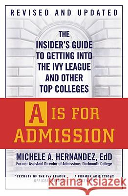 A is for Admission: The Insider's Guide to Getting Into the Ivy League and Other Top Colleges Michele A. Hernandez 9780446540674