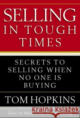 Selling in Tough Times: Secrets to Selling When No One Is Buying Tom Hopkins 9780446548144 Business Plus