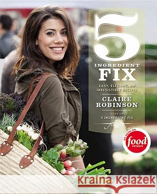 5 Ingredient Fix: Easy, Elegant, and Irresistible Recipes Claire Robinson Bobby Flay 9780446572095 Grand Central Publishing