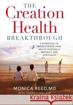 The Creation Health Breakthrough: 8 Essentials to Revolutionize Your Health Physically, Mentally, and Spiritually Monica Reed Donna K. Wallace 9780446577625