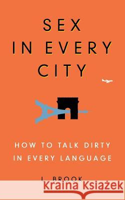 Sex in Every City: How to Talk Dirty in Every Language L. Brook 9780446581615