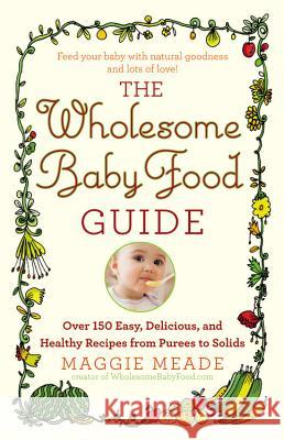 The Wholesome Baby Food Guide: Over 150 Easy, Delicious, and Healthy Recipes from Purees to Solids Maggie Meade 9780446584104