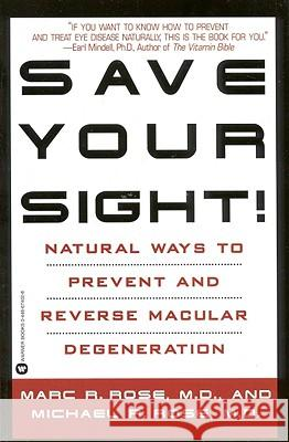 Save Your Sight!: Natural Ways to Prevent and Reverse Macular Degeneration Marc R. Rose Michael R. Rose 9780446674027