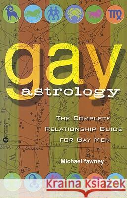 Gay Astrology: The Complete Relationship Guide for Gay Men Michael Yawney 9780446677394