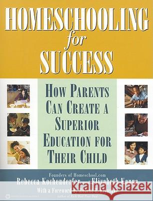 Homeschooling for Success: How Parents Can Create a Superior Education for Their Child Rebecca Kochenderfer Elizabeth Kanna Robert T. Kiyosaki 9780446678858
