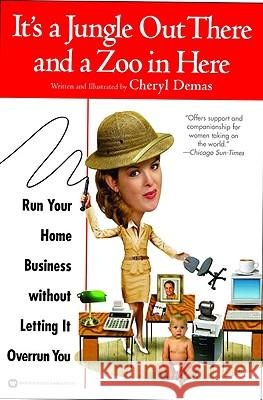 It's a Jungle Out There and a Zoo in Here: Run Your Home Business Without Letting It Overrun You Cheryl Demas 9780446679725