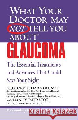 Glaucoma: The Essential Treatments and Advances That Could Save Your Sight Gregory K. Harmon Catherine Wang Kitty Carlisle Hart 9780446690621