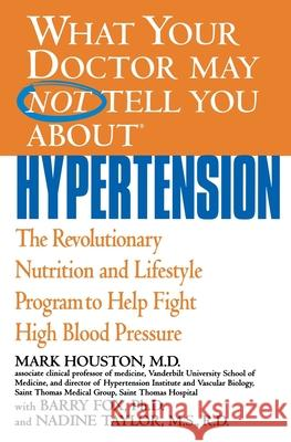 What Your Doctor May Not Tell You about Hypertension: The Revolutionary Nutrition and Lifestyle Program to Help Fight High Blood Pressure Mark C. Houston Nadine Taylor-Fox Barry Fox 9780446690843
