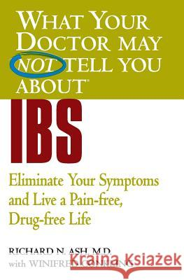 What Your Doctor May Not Tell You about IBS: Eliminate Your Symptoms and Live a Pain-Free, Drug-Free Life Richard N. Ash Winifred Conkling 9780446690911