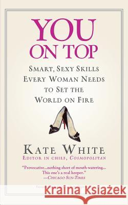 You on Top: Smart, Sexy Skills Every Woman Needs to Set the World on Fire Kate White 9780446695527