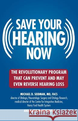 Save Your Hearing Now: The Revolutionary Program That Can Prevent and May Even Reverse Hearing Loss Michael D. Seidman Marie Moneysmith 9780446696203