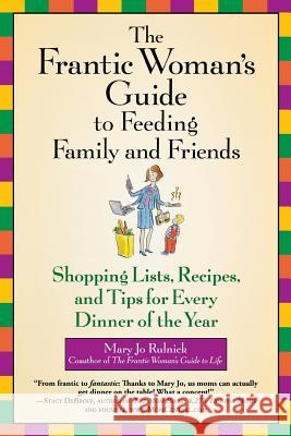 The Frantic Woman's Guide to Feeding Family and Friends: Shopping Lists, Recipes, and Tips for Every Dinner of the Year Mary Jo Rulnick 9780446696234