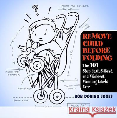 Remove Child Before Folding: The 101 Stupidest, Silliest, and Wackiest Warning Labels Ever Bob Dorigo Jones 9780446696562