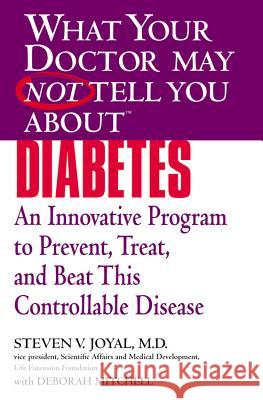 What Your Doctor May Not Tell You about Diabetes: An Innovative Program to Prevent, Treat, and Beat This Controllable Disease Steven V. Joyal 9780446697743