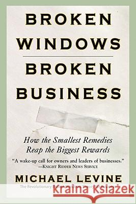 Broken Windows, Broken Business: How the Smallest Remedies Reap the Biggest Rewards Michael Levine 9780446698481