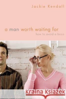 A Man Worth Waiting for: How to Avoid a Bozo Jackie Kendall 9780446699716