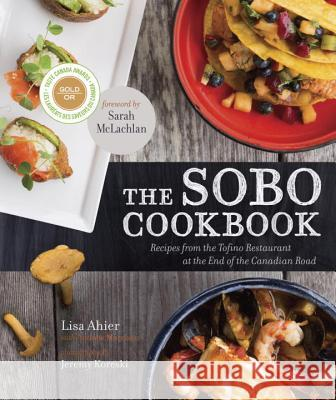 The Sobo Cookbook: Recipes from the Tofino Restaurant at the End of the Canadian Road Lisa Ahier Andrew Morrison 9780449015858 Appetite by Random House