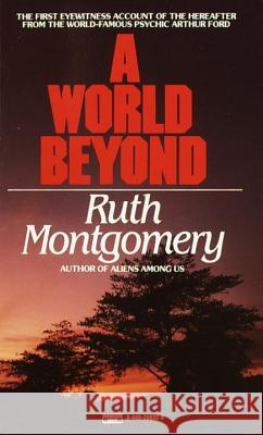A World Beyond: The First Eyewitness Account of the Hereafter from the World-Famous Psychic Arthur Ford Ruth Montgomery 9780449208328