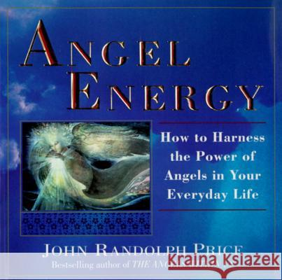 Angel Energy: How to Harness the Power of Angels in Your Everyday Life John Randolph Price 9780449909836