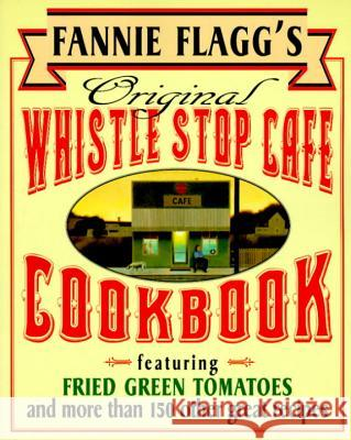 Fannie Flagg's Original Whistle Stop Cafe Cookbook: Featuring: Fried Green Tomatoes, Southern Barbecue, Banana Split Cake, and Many Other Great Recipe Fannie Flagg 9780449910283