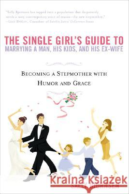 The Single Girl's Guide to Marrying a Man, His Kids, and His Ex-Wife: Becoming a Stepmother with Humor and Grace Sally Bjornsen 9780451214195