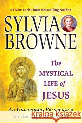 The Mystical Life of Jesus: An Uncommon Perspective on the Life of Christ Sylvia Browne 9780451222220