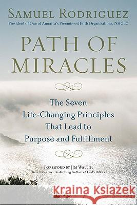 Path of Miracles: The Seven Life-Changing Principles That Lead to Purpose and Fulfillment Samuel Rodriguez Jim Wallis 9780451228833