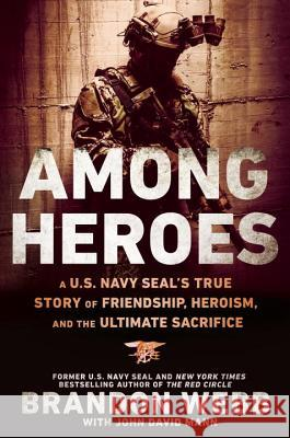 Among Heroes: A U.S. Navy Seal's True Story of Friendship, Heroism, and the Ultimate Sacrifice Brandon Webb John David Mann 9780451475626