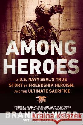 Among Heroes: A U.S. Navy Seal's True Story of Friendship, Heroism, and the Ultimate Sacrifice Brandon Webb 9780451475633