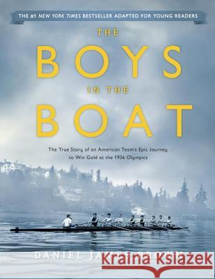 The Boys in the Boat (Young Readers Adaptation): The True Story of an American Team's Epic Journey to Win Gold at the 1936 Olympics Daniel James Brown 9780451475923