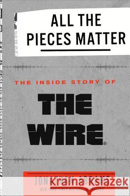 All the Pieces Matter: The Inside Story of the Wire Jonathan Abrams 9780451498144