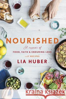 Nourished: A Memoir of Food, Faith & Enduring Love (with Recipes) Lia Huber 9780451498816