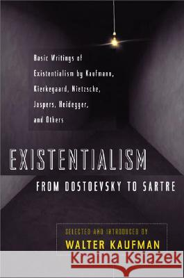Existentialism from Dostoevsky to Sartre: Basic Writings of Existentialism by Kaufmann, Kierkegaard, Nietzsche, Jaspers, Heidegger, and Others Walter Kaufmann 9780452009301