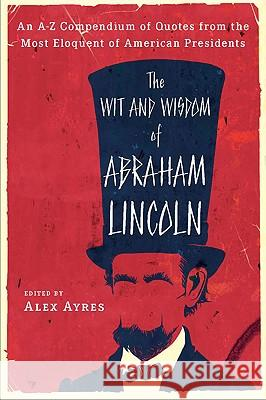 The Wit and Wisdom of Abraham Lincoln: An A-Z Compendium of Quotes from the Most Eloquent of American Presidents Anne Ayres Abraham Lincoln Alex Ayres 9780452010895 Plume Books
