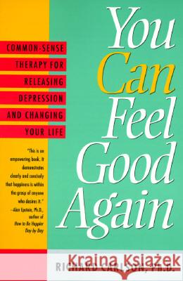 You Can Feel Good Again: Common-Sense Therapy for Releasing Depression and Changing Your Life Richard Carlson 9780452272422