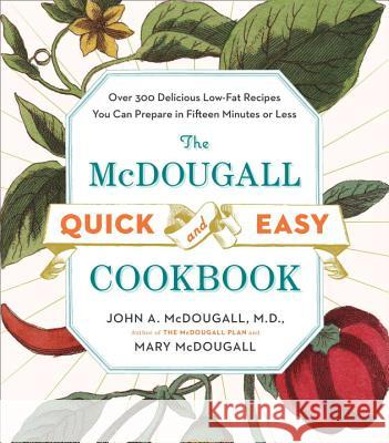 The McDougall Quick and Easy Cookbook: Over 300 Delicious Low-Fat Recipes You Can Prepare in Fifteen Minutes or Less John A. McDougall Mary McDougall 9780452276963