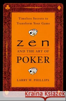 Zen and the Art of Poker: Timeless Secrets to Transform Your Game Larry W. Phillips 9780452281264