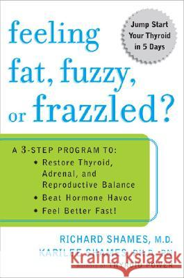 Feeling Fat, Fuzzy, or Frazzled?: A 3-Step Program To: Restore Thyroid, Adrenal, and Reproductive Balance; Beat Hormone Havoc; And Feel Better Fast! Richard L. Shames Karilee Shames 9780452285569