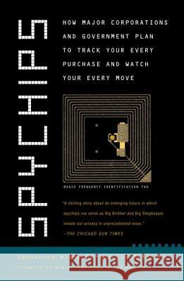 Spychips: How Major Corporations and Government Plan to Track Your Every Purchase and Watc H Your Every Move Katherine Albrecht Liz McIntyre Bruce Sterling 9780452287662